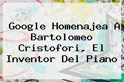 Google Homenajea A <b>Bartolomeo Cristofori</b>, El Inventor Del Piano