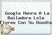 Google Honra A La Bailadora <b>Lola Flores</b> Con Su Doodle