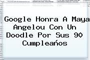 Google Honra A <b>Maya Angelou</b> Con Un Doodle Por Sus 90 Cumpleaños