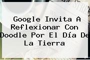 Google Invita A Reflexionar Con Doodle Por El <b>Día De La Tierra</b>