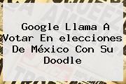 Google Llama A Votar En <b>elecciones</b> De <b>México</b> Con Su Doodle