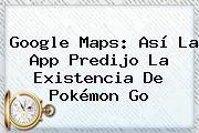 Google <b>Maps</b>: Así La App Predijo La Existencia De Pokémon Go