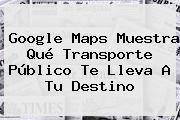 Google <b>Maps</b> Muestra Qué Transporte Público Te Lleva A Tu Destino