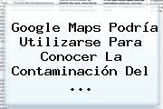 Google <b>Maps</b> Podría Utilizarse Para Conocer La Contaminación Del ...