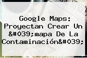 Google <b>Maps</b>: Proyectan Crear Un 'mapa De La Contaminación'