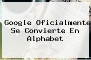 Google Oficialmente Se Convierte En <b>Alphabet</b>