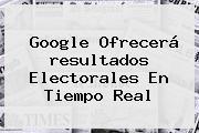 Google Ofrecerá <b>resultados</b> Electorales En Tiempo Real