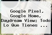 <b>Google Pixel</b>, Google Home, Daydream View: Todo Lo Que Tienes ...