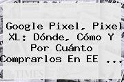 <b>Google Pixel</b>, Pixel XL: Dónde, Cómo Y Por Cuánto Comprarlos En EE ...