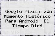 <b>Google Pixel</b>: ¿Un Momento Histórico Para Android? El Tiempo Dirá