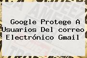 Google Protege A Usuarios Del <b>correo Electrónico Gmail</b>