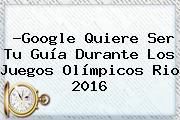 ?Google Quiere Ser Tu Guía Durante Los <b>Juegos Olímpicos</b> Rio <b>2016</b>