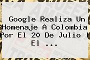 Google Realiza Un Homenaje A <b>Colombia</b> Por El <b>20 De Julio</b> | El <b>...</b>