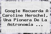 Google Recuerda A <b>Caroline Herschel</b>, Una Pionera De La Astronomía <b>...</b>
