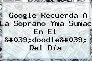 Google Recuerda A La Soprano <b>Yma Sumac</b> En El &#039;doodle&#039; Del Día