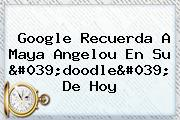 Google Recuerda A <b>Maya Angelou</b> En Su 'doodle' De Hoy