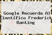 Google Recuerda Al Científico <b>Frederick Banting</b>