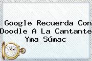 Google Recuerda Con Doodle A La Cantante <b>Yma Súmac</b>