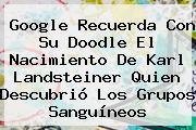 Google Recuerda Con Su Doodle El Nacimiento De <b>Karl Landsteiner</b> Quien Descubrió Los Grupos Sanguíneos