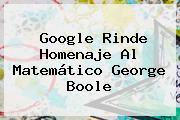 Google Rinde Homenaje Al Matemático <b>George Boole</b>