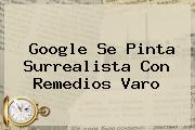 Google Se Pinta Surrealista Con <b>Remedios Varo</b>