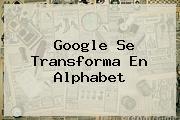 Google Se Transforma En <b>Alphabet</b>