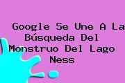 Google Se Une A La Búsqueda Del Monstruo Del Lago Ness