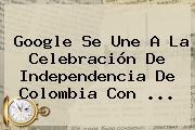 Google Se Une A La Celebración De <b>Independencia De Colombia</b> Con ...