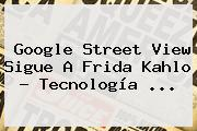 Google Street View Sigue A <b>Frida Kahlo</b> - Tecnología <b>...</b>
