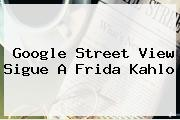 Google Street View Sigue A <b>Frida Kahlo</b>