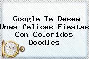 Google Te Desea Unas <b>felices Fiestas</b> Con Coloridos Doodles