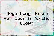 Goya Kong Quiere Ver Caer A Psycho Clown