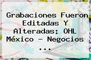 Grabaciones Fueron Editadas Y Alteradas: OHL <b>México</b> - Negocios <b>...</b>