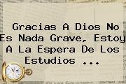 Gracias A Dios No Es Nada Grave, Estoy A La Espera De Los Estudios ...