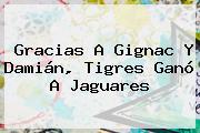 Gracias A Gignac Y Damián, <b>Tigres</b> Ganó A Jaguares
