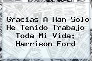 Gracias A <b>Han Solo</b> He Tenido Trabajo Toda Mi Vida: Harrison Ford