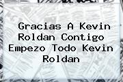Gracias A <b>Kevin Roldan</b> Contigo Empezo Todo <b>Kevin Roldan</b>