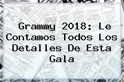 <b>Grammy 2018: Le Contamos Todos Los Detalles De Esta Gala</b>