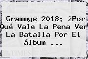 <b>Grammys 2018</b>: ¿Por Qué Vale La Pena Ver La Batalla Por El álbum ...