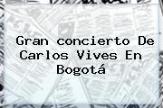 Gran <b>concierto</b> De <b>Carlos Vives</b> En Bogotá