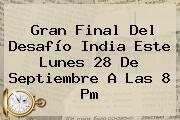 Gran Final Del <b>Desafío</b> India Este Lunes 28 De Septiembre A Las 8 Pm