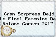 Gran Sorpresa Dejó La Final Femenina De <b>Roland Garros 2017</b>