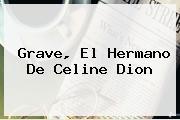 Grave, El Hermano De <b>Celine Dion</b>
