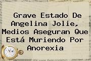 Grave Estado De <b>Angelina Jolie</b>, Medios Aseguran Que Está Muriendo Por Anorexia