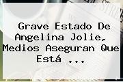 Grave Estado De <b>Angelina Jolie</b>, Medios Aseguran Que Está <b>...</b>