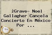 ¿Grave? <b>Noel Gallagher</b> Cancela Concierto En México Por <b>...</b>
