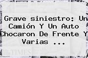 Grave <b>siniestro</b>: Un Camión Y Un Auto Chocaron De Frente Y Varias ...