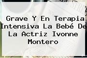 Grave Y En Terapia Intensiva La Bebé De La Actriz <b>Ivonne Montero</b>