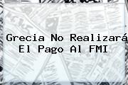 <b>Grecia</b> No Realizará El Pago Al FMI