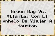 <b>Green Bay</b> Vs. Atlanta; Con El Anhelo De Viajar A Houston